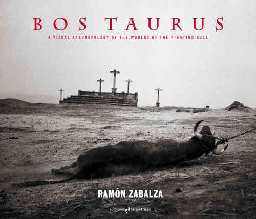 Bos Taurus[English] A visual anthropology of the worlds of the fighting bull-Ramón Zabalza-Softcover