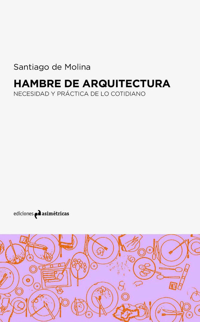 Hambre de arquitectura santiago de molina ediciones for Ediciones asimetricas