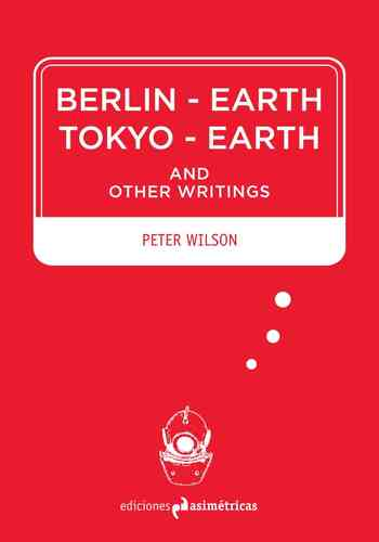 Berlin - Earth - Tokyo - Earth and other writings - Peter Wilson [English edition]
